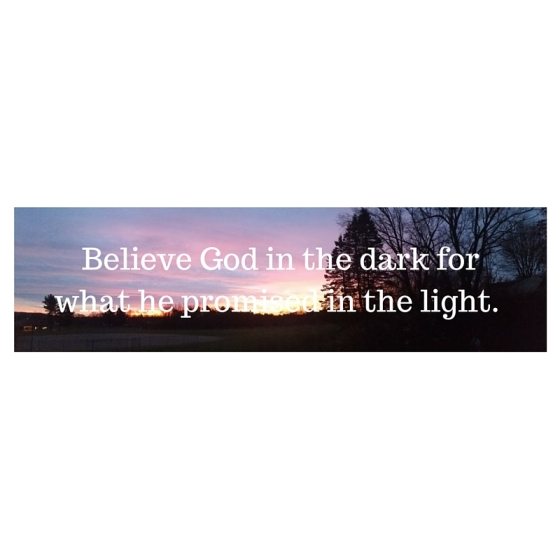Believe God in the dark for what he promised in the light. 2